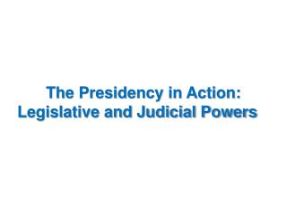 The Presidency in Action: Legislative and Judicial Powers