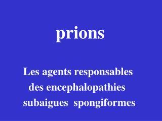 prions         Les agents responsables           des encephalopathies