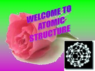 WELCOME TO     ATOMIC  STRUCTURE