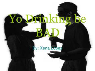 Yo Drinking be BAD