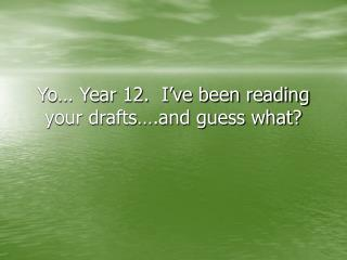Yo… Year 12.  I've been reading your drafts….and guess what?