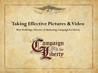 Taking Effective Pictures & Video Matt Holdridge, Director of Marketing, Campaign for Liberty