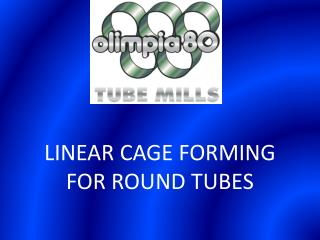 LINEAR CAGE FORMING FOR ROUND TUBES