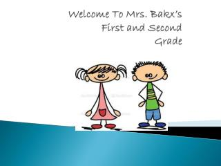 Welcome To  Mrs.  Bakx's  First and Second  Grade