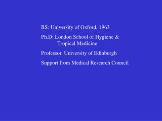BS: University of Oxford, 1963 Ph.D: London School of Hygiene & 	Tropical Medicine