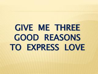 give  me  three good  reasons  to  express  love