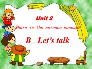 Unit 2   Where is the science museum ?      B   Let's talk