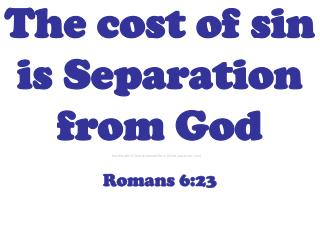 The cost of sin is Separation from God Romans 6:23