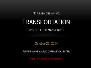 FE  Review  Session #6:  TRANSPORTATION with DR. FRED MANNERING