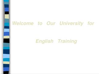 Welcome   to   Our   University   for  English   Training