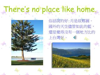 There�s no place like home.