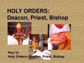 HOLY ORDERS: Deacon, Priest, Bishop