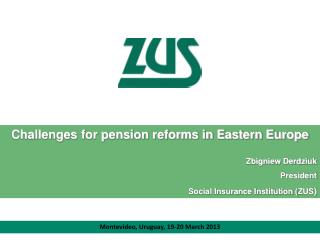 Challenges for pension reforms in Eastern Europe Zbigniew Derdziuk President