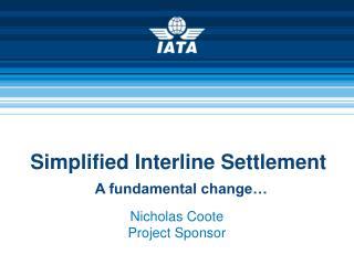 Simplified Interline Settlement A fundamental change…