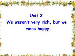 Unit 2  We weren't very rich, but we                were happy.