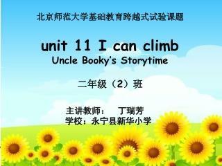 北京师范大学基础教育跨越式试验课题 unit 11 I can climb Uncle Booky's Storytime 二年级( 2 )班
