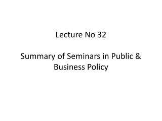 Lecture No 32 Summary of Seminars in Public & Business Policy