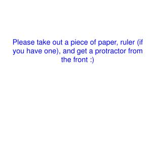 Please take out a piece of paper, ruler (if you have one), and get a protractor from the front :)