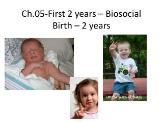 Ch.05-First 2 years –  Biosocial Birth – 2  years