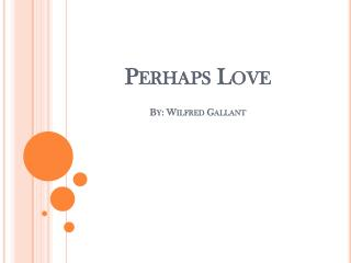 Perhaps Love By: Wilfred Gallant