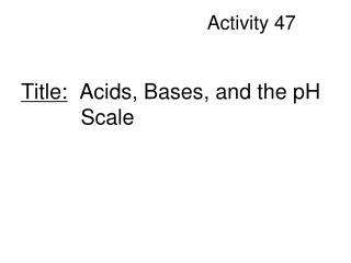 Title:   Acids, Bases, and the pH            Scale