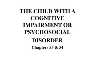 THE CHILD WITH A COGNITIVE IMPAIRMENT OR PSYCHOSOCIAL DISORDER Chapters 53 & 54