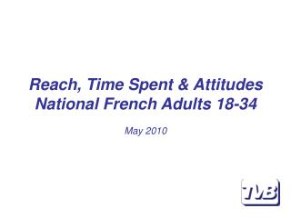 Reach, Time Spent & Attitudes National French Adults 18-34 May 2010