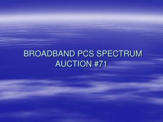 BROADBAND PCS SPECTRUM AUCTION #71