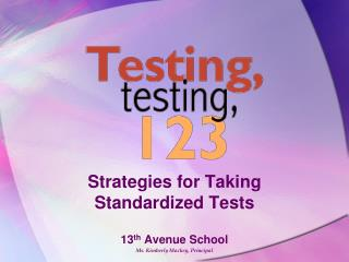 Strategies for Taking Standardized Tests 13 th  Avenue School  Ms. Kimberly Mackey, Principal