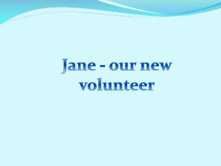 Jane -  our  new volunteer