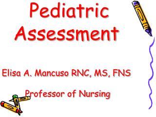 Pediatric Assessment Elisa A. Mancuso RNC, MS, FNS  Professor of Nursing