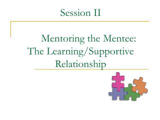 Session II Mentoring the Mentee: The Learning/Supportive Relationship