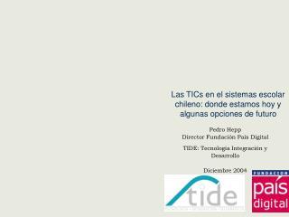 Pedro Hepp Director Fundaci n Pa s Digital  TIDE: Tecnolog a Integraci n y Desarrollo   Diciembre 2004
