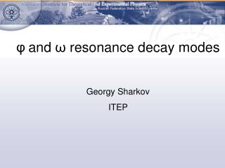 φ and  ω  resonance decay modes Georgy Sharkov ITEP