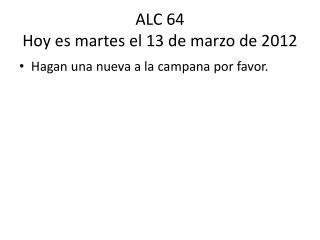 ALC 64 Hoy  es martes  el 13 de  marzo  de 2012