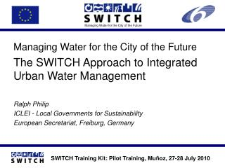 Managing Water for the City of the Future The SWITCH Approach to Integrated Urban Water Management