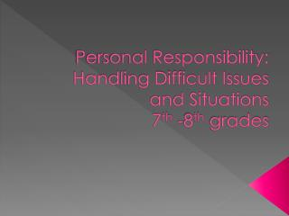 Personal Responsibility: Handling Difficult Issues and Situations  7 th  -8 th  grades