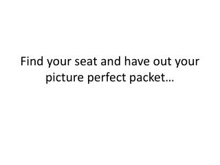 Find your seat and have out your picture perfect packet…