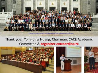 Thank you:  Yong-ping Huang, Chairman, CACE Academic Committee &  organizer extraordinaire
