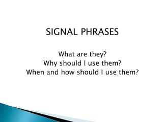 SIGNAL PHRASES What are they? Why should I use them? When and how should I use them?