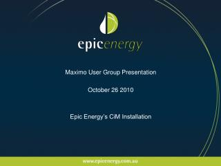 Maximo User Group Presentation October 26 2010 Epic Energy's CiM Installation