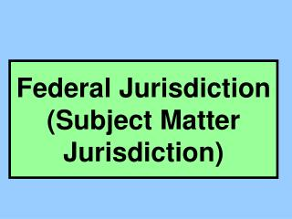 Federal Jurisdiction (Subject Matter Jurisdiction)