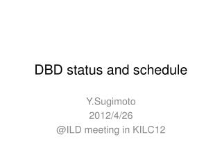 DBD status and schedule
