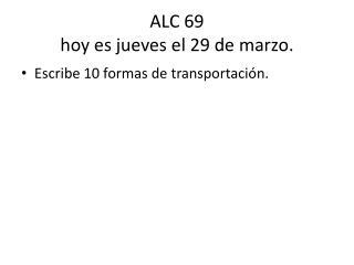 ALC 69 hoy  es jueves  el 29 de  marzo .