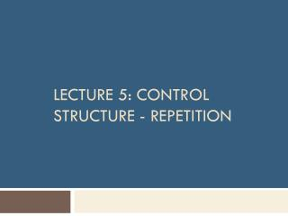 Lecture  5:  Control Structure -  Repetition