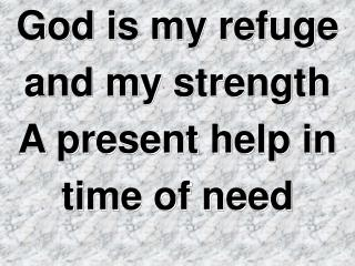God is my refuge  and my strength A present help in  time of need