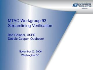 MTAC Workgroup 93  Streamlining Verification Bob Galaher, USPS Debbie Cooper, Quebecor