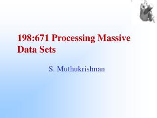 198:671 Processing Massive  Data Sets