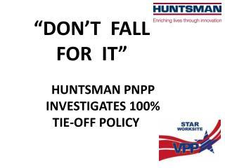 """DON'T  FALL  FOR   IT"" HUNTSMAN  PNPP  INVESTIGATES  100%  TIE-OFF  POLICY"