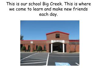 This is our school Big Creek. This is where we come to learn and make new friends each day.